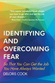 Identifying and Overcoming Fear - So That You Can Get the Job You Have Always Wanted ebook by Deloris Cook