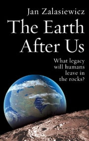 The Earth After Us - What legacy will humans leave in the rocks? ebook by Jan Zalasiewicz