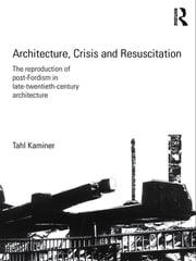 Architecture, Crisis and Resuscitation - The Reproduction of Post-Fordism in Late-Twentieth-Century Architecture ebook by Tahl Kaminer