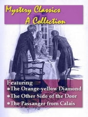 Mystery Classics, Volume 3 - The Orange-yellow Diamond, The Other Side of the Door, The Passenger from Calais ebook by J. M. Francis, Editor
