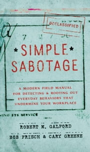 Simple Sabotage - A Modern Field Manual for Detecting and Rooting Out Everyday Behaviors That Undermine Your Workplace ebook by Robert M. Galford,Cary Greene,Bob Frisch