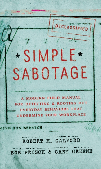 Simple Sabotage - A Modern Field Manual for Detecting and Rooting Out Everyday Behaviors That Undermine Your Workplace ebook by Cary Greene,Bob Frisch,Robert M. Galford
