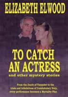 To Catch an Actress - And Other Mystery Stories ebook by Elizabeth Elwood