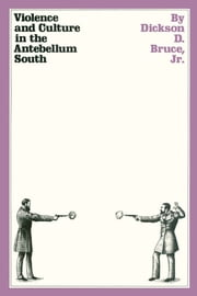 Violence and Culture in the Antebellum South ebook by Dickson D,. Jr. Bruce