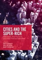 Cities and the Super-Rich - Real Estate, Elite Practices and Urban Political Economies ebook by Ray Forrest, Sin Yee Koh, Bart Wissink