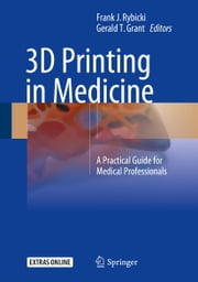 3D Printing in Medicine - A Practical Guide for Medical Professionals ebook by Frank J. Rybicki, Gerald T. Grant