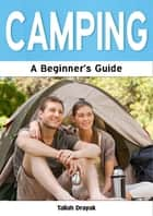 Camping: A Beginner's Guide ebook by Taliah Drayak