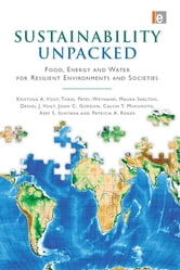 Sustainability Unpacked - Food, Energy and Water for Resilient Environments and Societies ebook by Kristiina Vogt,Toral Patel-Weynand,Maura Shelton,Daniel J Vogt,John  C. Gordon,Cal Mukumoto,Asep. S. Suntana,Patricia A. Roads
