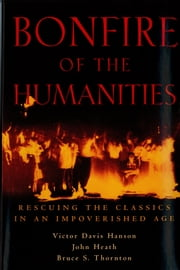 Bonfire of the Humanities - Rescuing the Classics in an Impoverished Age ebook by Victor Davis Hanson,John Heath,Bruce S. Thornton