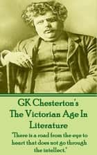 "The Victorian Age In Literature - ""There is a road from the eye to heart that does not go through the intellect."" ebook by GK Chesterton"