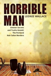 Horrible Man - Sinister Secrets and Truths Untold : The Portland Hair Salon Murders ebook by Leonie Wallace