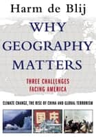 Why Geography Matters - Three Challenges Facing America: Climate Change, the Rise of China, and Global Terrorism ebook by Harm de Blij