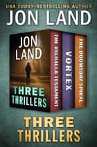 Three Thrillers - The Valhalla Testament, Vortex, and The Doomsday Spiral ebook by Jon Land
