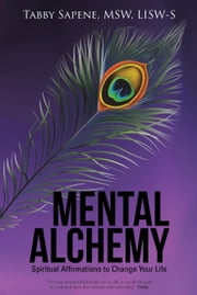 Mental Alchemy: Spiritual Affirmations to Change Your Life ebook by Sapene, MSW, LISW-S, Tabby