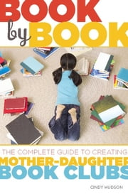 Book by Book - The Complete Guide to Creating Mother-Daughter Book Clubs ebook by Cindy Hudson
