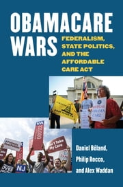 Obamacare Wars - Federalism, State Politics, and the Affordable Care Act ebook by Daniel Beland,Philip Rocco,Alex Waddan