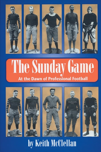 The Sunday Game - At the Dawn of Professional Football ebook by Keith McClellan