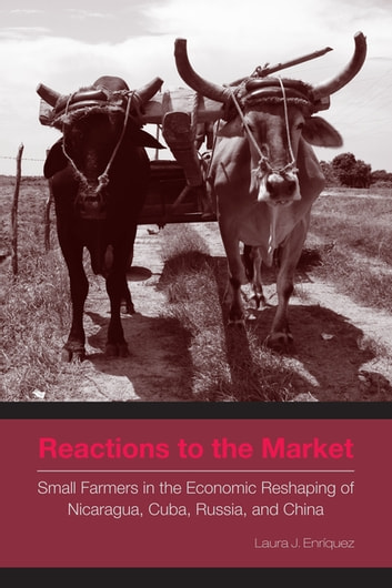Reactions to the Market - Small Farmers in the Economic Reshaping of Nicaragua, Cuba, Russia, and China ebook by Laura J. Enríquez
