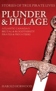 Plunder & Pillage - Atlantic Canada's Brutal and Bloodthirsty Pirates and Privateers ebook by Harold Horwood