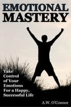 Emotional Mastery - Take Control of Your Emotions For a Happy Successful Life ekitaplar by A.W. O'Connor