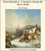 Storm-Bound or, A Vacation Among the Snow Drifts ebook by Alan Douglas