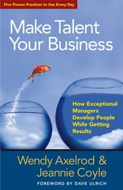 Make Talent Your Business - How Exceptional Managers Develop People While Getting Results ebook by Wendy Axelrod,Jeannie Coyle