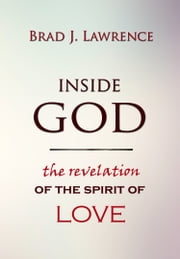 Inside God: The Revelation of The Spirit of Love ebook by Brad J. Lawrence