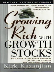 Growing Rich with Growth Stocks - Wall Street's Top Money Managers Reveal the 12 Rules for Investment Success ebook by Kirk Kazanjian