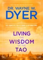 Living the Wisdom of the Tao - The Complete Tao Te Ching and Affirmations ebook by Dr. Wayne W. Dyer