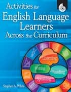Activities for English Language Learners Across the Curriculum ebook by White, Stephen