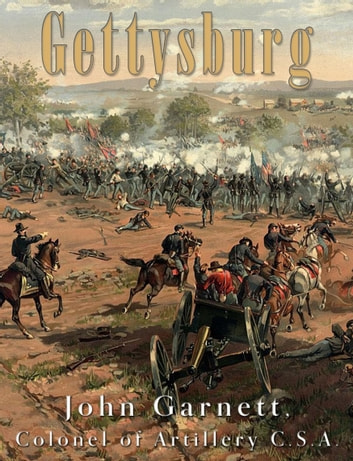 Gettysburg - A Complete Historical Narrative of the Battle of Gettysburg, and the Campaign Preceding It ebook by John Garnett