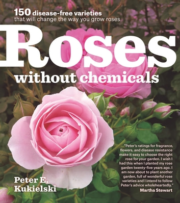 Roses Without Chemicals - 150 Disease-Free Varieties That Will Change the Way You Grow Roses ebook by Peter Kukielski