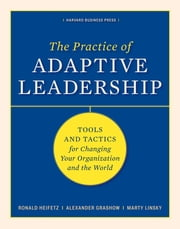 The Practice of Adaptive Leadership - Tools and Tactics for Changing Your Organization and the World ebook by Marty Linsky, Alexander Grashow, Ronald A. Heifetz