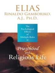 The Psychological Effects of Multiple Roles in Priesthood and Religious Life ebook by Elias Rinaldo Gamboriko, A.J., Ph.D.