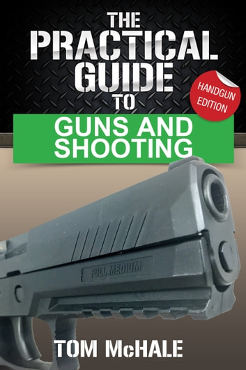 The Practical Guide to Guns and Shooting, Handgun Edition - How to choose, buy, shoot, and care for a handgun. ebook by Tom McHale