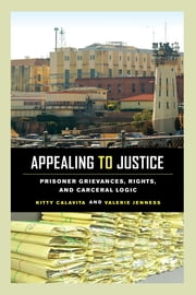 Appealing to Justice - Prisoner Grievances, Rights, and Carceral Logic ebook by Kitty Calavita,Valerie Jenness