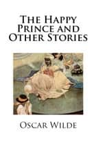 The Happy Prince and Other Stories (Illustrated) ebook by Oscar Wilde