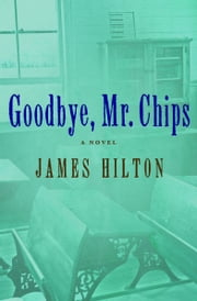 Goodbye, Mr. Chips - A Novel ebook by James Hilton
