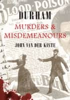 Durham Murders and Misdemeanours ebook by John Van Der Kiste
