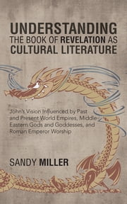Understanding the Book of Revelation as Cultural Literature - John's Vision Influenced by Past and Present World Empires, Middle Eastern Gods and Goddesses, and Roman Emperor Worship ebook by Sandy Miller