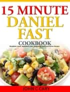 Daniel Fasting – 15 Minutes Recipes for Healthy Mind and Body ebook by John C Cary