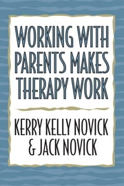 Working with Parents Makes Therapy Work ebook by Kerry Kelly Novick,Jack Novick