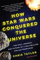 How Star Wars Conquered the Universe ebook by Chris Taylor