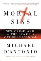 Mortal Sins: Sex, Crime, and the Era of Catholic Scandal ebook by Michael D'Antonio