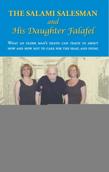 The Salami Salesman and His Daughter Falafel - What an older man's death can teach us about how and how not to care for the frail and dying ebook by Laurie Mallery, MD