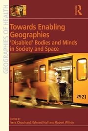 Towards Enabling Geographies - 'Disabled' Bodies and Minds in Society and Space ebook by Edward Hall,Vera Chouinard