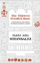 The Thirteen Petalled Rose - A Discourse on the Essence of Jewish Existence ebook by Steinsaltz, Rabbi Adin Even-Israel