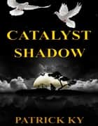CATALYST SHADOW ebook by PATRICK KY