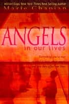 Angels in Our Lives: Everything You've Ever Wanted to Know About Angels and How They Affect Your Life ebook by Marie Chapian