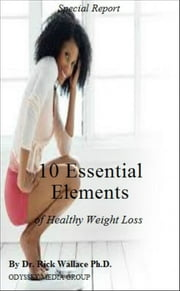 10 Essential Elements of Healthy Weight Loss ebook by Dr. Rick Wallace Ph.D